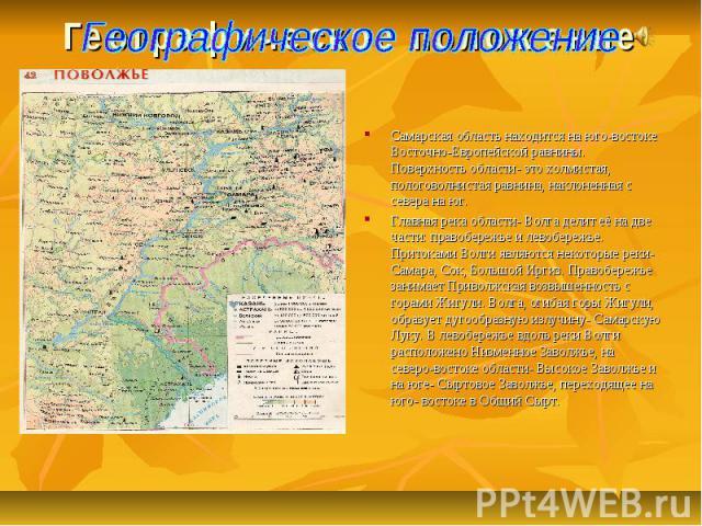 Географическое положение Самарская область находится на юго-востоке Восточно-Европейской равнины. Поверхность области- это холмистая, пологоволнистая равнина, наклоненная с севера на юг. Главная река области- Волга делит её на две части: правобережь…