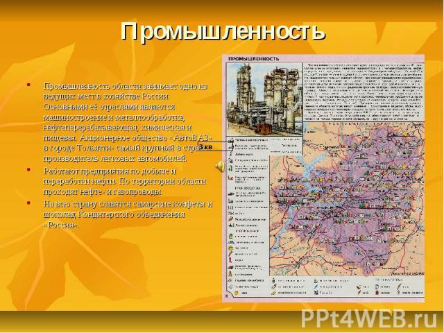 ПромышленностьПромышленность области занимает одно из ведущих мест в хозяйстве России. Основными её отраслями являются машиностроение и металлообработка, нефтеперерабатывающая, химическая и пищевая. Акционерное общество «АвтоВАЗ» в городе Тольятти- …