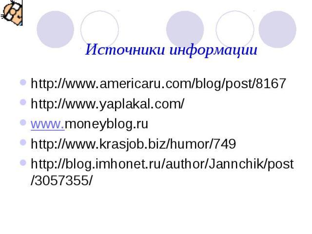 Источники информацииhttp://www.americaru.com/blog/post/8167 http://www.yaplakal.com/ www.moneyblog.ru http://www.krasjob.biz/humor/749 http://blog.imhonet.ru/author/Jannchik/post/3057355/