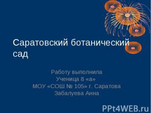 Саратовский ботанический сад Работу выполнила Ученица 8 «а» МОУ «СОШ № 105» г. С