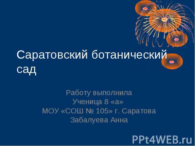 Саратовский ботанический сад Работу выполнила Ученица 8 «а» МОУ «СОШ № 105» г. Саратова Забалуева Анна