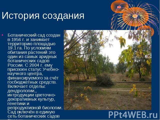 История создания Ботанический сад создан в 1956 г. и занимает территорию площадью 19.1 га. По условиям обитания растений это один из самых аридных ботанических садов России. С 2004 г. ему присвоен статус Учебно-научного центра, финансируемого за счё…