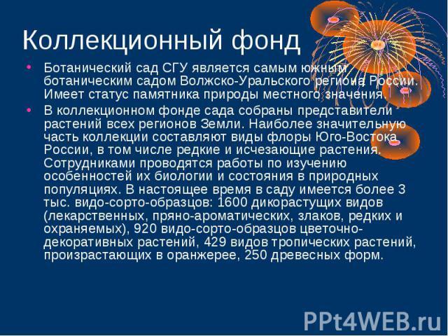 Коллекционный фондБотанический сад СГУ является самым южным ботаническим садом Волжско-Уральского региона России. Имеет статус памятника природы местного значения. В коллекционном фонде сада собраны представители растений всех регионов Земли. Наибол…