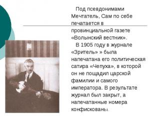 Под псевдонимами Мечтатель, Сам по себе печатается в провинциальной газете «Волы