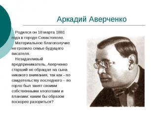 Аркадий Аверченко Родился он 18 марта 1881 года в городе Севастополе. Материальн