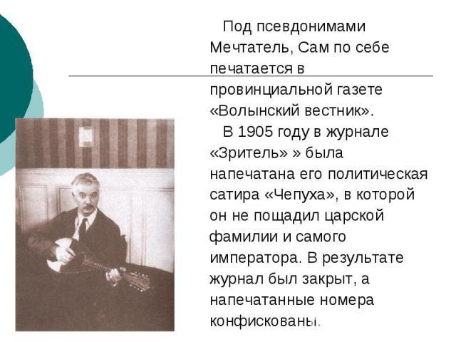 Под псевдонимами Мечтатель, Сам по себе печатается в провинциальной газете «Волынский вестник». В 1905 году в журнале «Зритель» » была напечатана его политическая сатира «Чепуха», в которой он не пощадил царской фамилии и самого императора. В резуль…