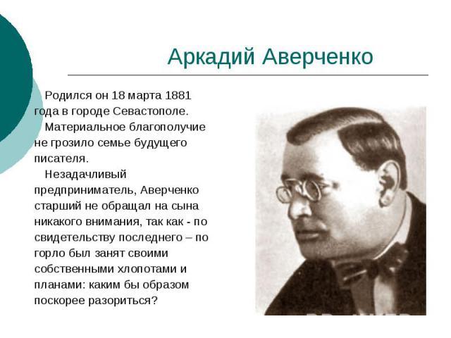 Аркадий Аверченко Родился он 18 марта 1881 года в городе Севастополе. Материальное благополучие не грозило семье будущего писателя. Незадачливый предприниматель, Аверченко старший не обращал на сына никакого внимания, так как - по свидетельству посл…