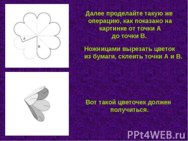 Далее проделайте такую же операцию, как показано на картинке от точки А до точки В. Ножницами вырезать цветок из бумаги, склеить точки А и В. Вот такой цветочек должен получиться.