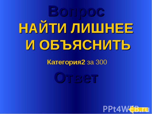 Вопрос НАЙТИ ЛИШНЕЕ И ОБЪЯСНИТЬ Категория2 за 300