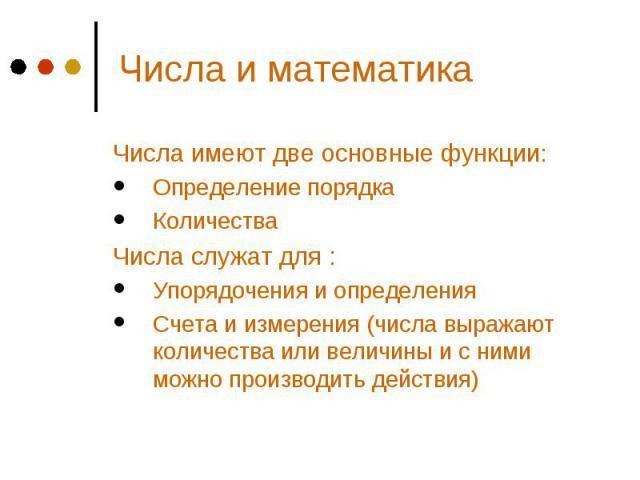 Числа и математика Числа имеют две основные функции: Определение порядка Количества Числа служат для : Упорядочения и определения Счета и измерения (числа выражают количества или величины и с ними можно производить действия)