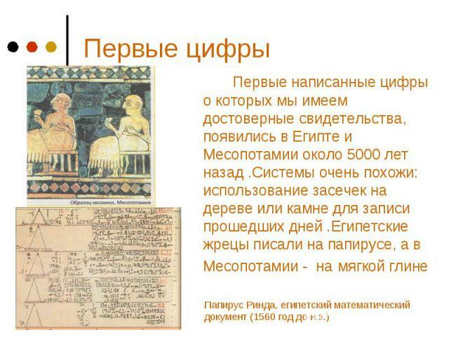 Первые цифры Первые написанные цифры о которых мы имеем достоверные свидетельства, появились в Египте и Месопотамии около 5000 лет назад .Системы очень похожи: использование засечек на дереве или камне для записи прошедших дней .Египетские жрецы пис…