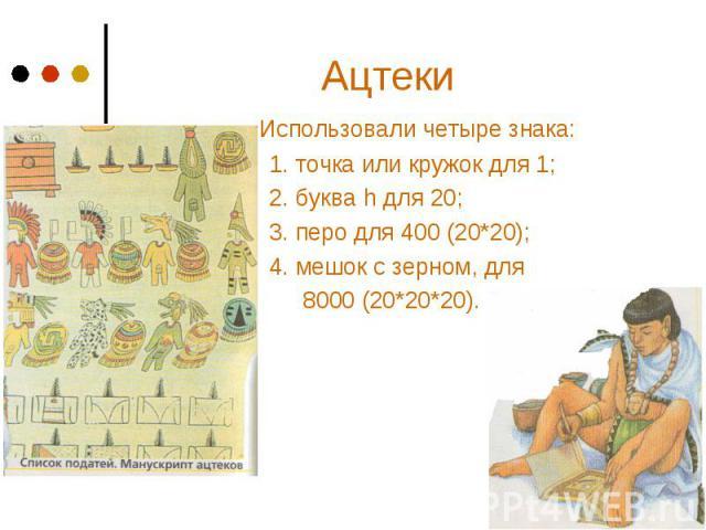 Ацтеки Использовали четыре знака: 1. точка или кружок для 1; 2. буква h для 20; 3. перо для 400 (20*20); 4. мешок с зерном, для 8000 (20*20*20).