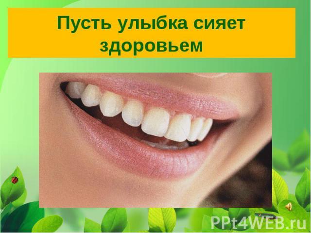 Пусть улыбка сияет здоровьем
