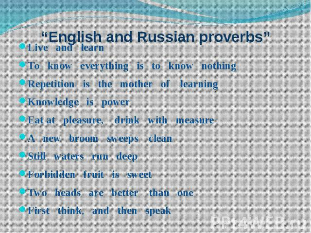 """English and Russian proverbs"" Live and learn То know everything is to know nothing Repetition is the mother of learning Knowledge is power Eat at pleasure, drink with measure A new broom sweeps clean Still waters run deep Forbidden fruit is sweet T…"