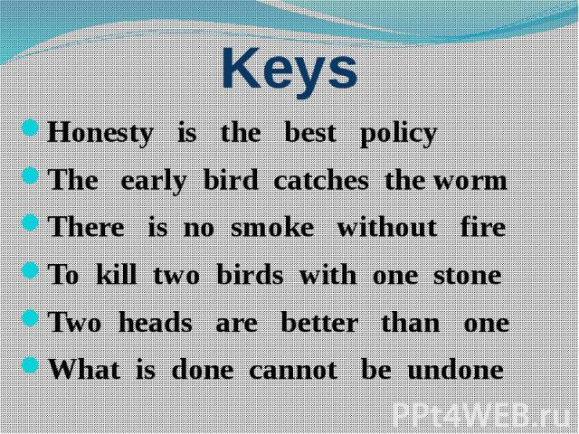 Keys Honesty is the best policy The early bird catches the worm There is no smoke without fire To kill two birds with one stone Two heads are better than one What is done cannot be undone