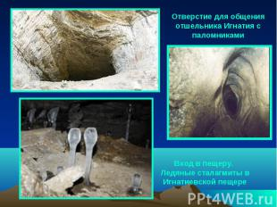 Отверстие для общения отшельника Игнатия с паломниками Вход в пещеру. Ледяные ст