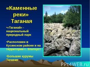 «Каменные реки» Таганая «Таганай» - национальный природный парк Расположен в Кус