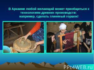 В Аркаиме любой желающий может приобщиться к технологиям древних производств: на