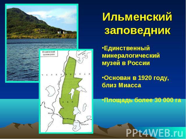 Ильменский заповедникЕдинственный минералогический музей в России Основан в 1920 году, близ Миасса Площадь более 30 000 га