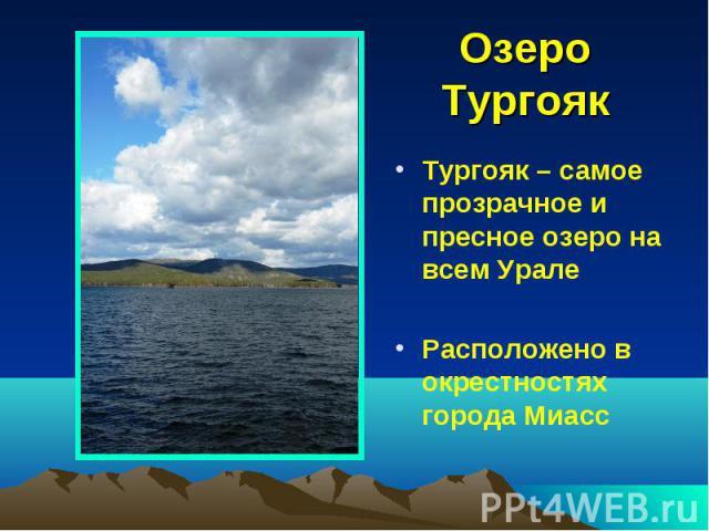 Озеро ТургоякТургояк – самое прозрачное и пресное озеро на всем Урале Расположено в окрестностях города Миасс