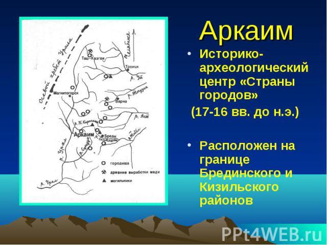 Аркаим Историко-археологический центр «Страны городов» (17-16 вв. до н.э.) Расположен на границе Брединского и Кизильского районов