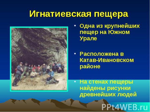 Игнатиевская пещера Одна из крупнейших пещер на Южном Урале Расположена в Катав-Ивановском районе На стенах пещеры найдены рисунки древнейших людей