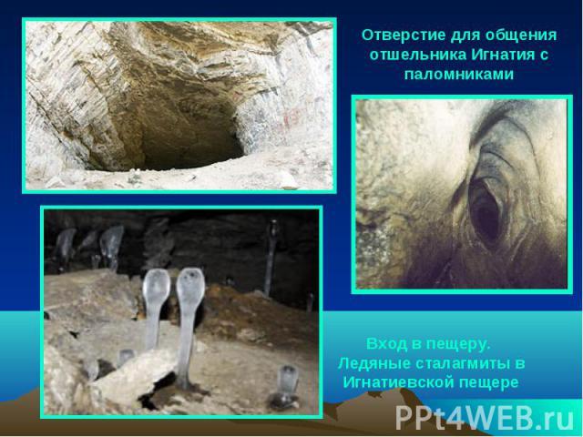 Отверстие для общения отшельника Игнатия с паломниками Вход в пещеру. Ледяные сталагмиты в Игнатиевской пещере