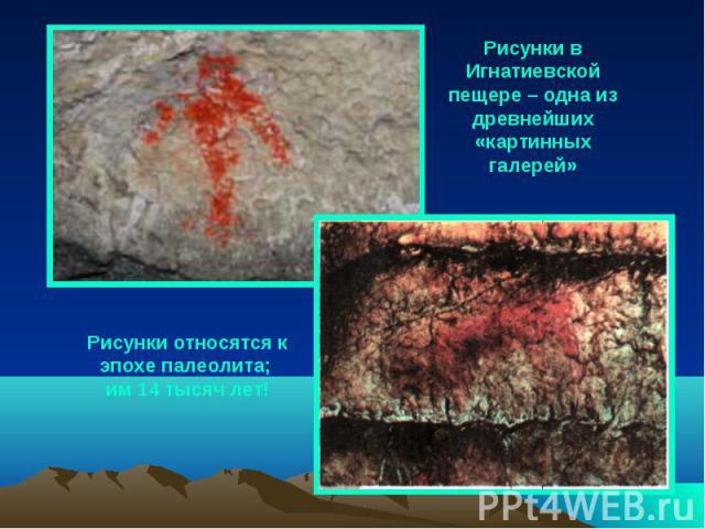 Рисунки в Игнатиевской пещере – одна из древнейших «картинных галерей» Рисунки относятся к эпохе палеолита; им 14 тысяч лет!