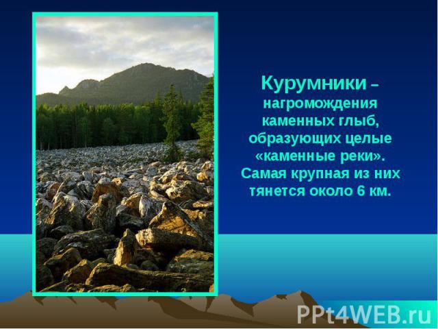 Курумники – нагромождения каменных глыб, образующих целые «каменные реки». Самая крупная из них тянется около 6 км.