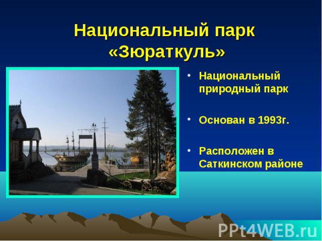 Национальный парк «Зюраткуль»Национальный природный парк Основан в 1993г. Расположен в Саткинском районе