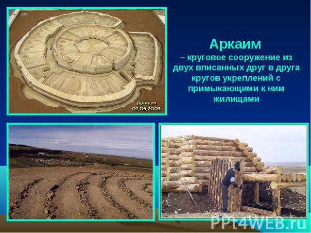 Аркаим – круговое сооружение из двух вписанных друг в друга кругов укреплений с примыкающими к ним жилищами