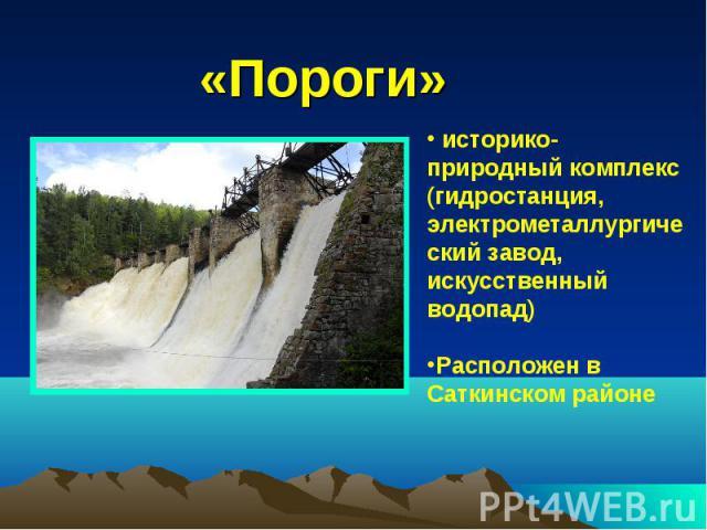 «Пороги» историко-природный комплекс (гидростанция, электрометаллургический завод, искусственный водопад) Расположен в Саткинском районе