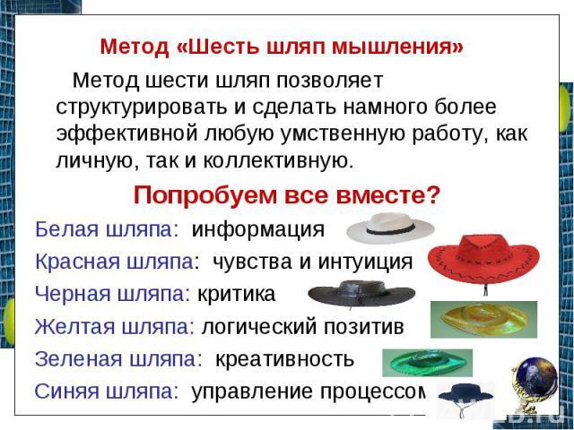 Метод «Шесть шляп мышления» Метод шести шляп позволяет структурировать и сделать намного более эффективной любую умственную работу, как личную, так и коллективную. Попробуем все вместе? Белая шляпа: информация Красная шляпа: чувства и интуиция Черна…