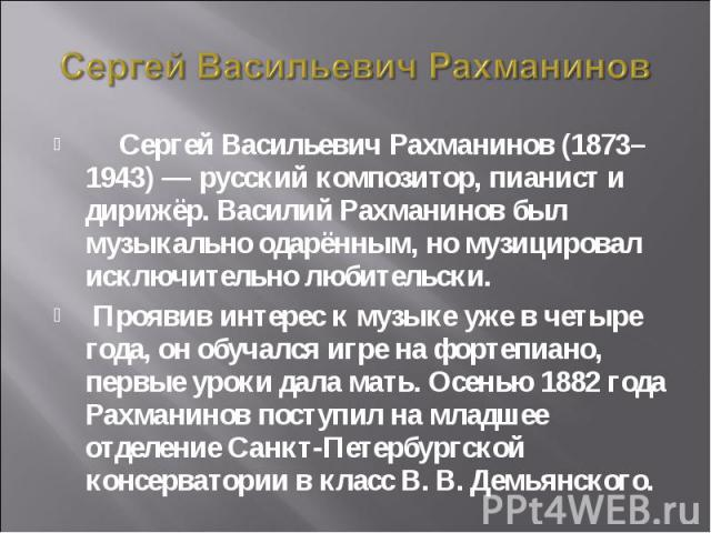 Сергей Васильевич Рахманинов Сергей Васильевич Рахманинов (1873–1943) — русский композитор, пианист и дирижёр. Василий Рахманинов был музыкально одарённым, но музицировал исключительно любительски. Проявив интерес к музыке уже в четыре года, он обуч…
