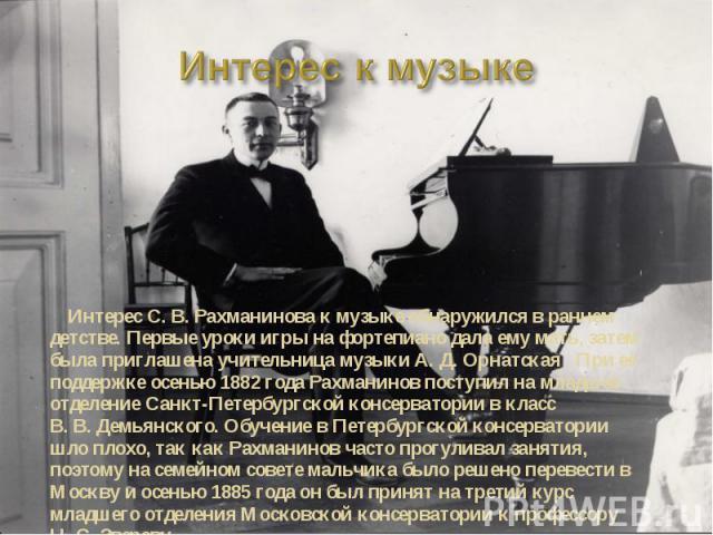 Интерес к музыке Интерес С. В. Рахманинова к музыке обнаружился в раннем детстве. Первые уроки игры на фортепиано дала ему мать, затем была приглашена учительница музыки А. Д. Орнатская . При её поддержке осенью 1882 года Рахманинов поступил на млад…