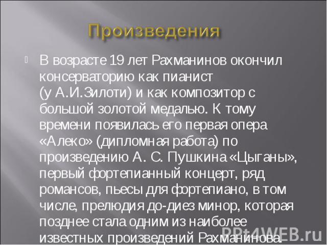 Произведения В возрасте 19 лет Рахманинов окончил консерваторию как пианист (уА.И.Зилоти) и как композитор с большой золотой медалью. К тому времени появилась его первая опера «Алеко»(дипломная работа) по произведению А.С.Пушкина «Цыганы», перв…