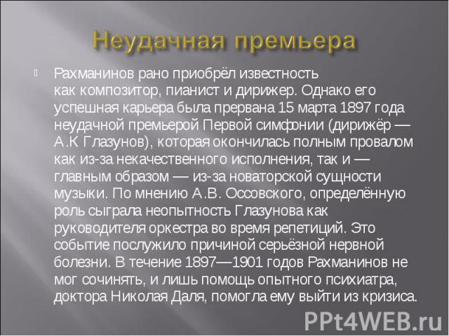 Неудачная премьера Рахманинов рано приобрёл известность каккомпозитор,пианистидирижер. Однако его успешная карьера была прервана 15 марта 1897 года неудачной премьерой Первой симфонии (дирижёр—А.КГлазунов), которая окончилась полным провалом к…