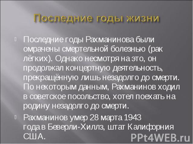 Последние годы жизни Последние годы Рахманинова были омрачены смертельной болезнью (рак лёгких). Однако несмотря на это, он продолжал концертную деятельность, прекращённую лишь незадолго до смерти. По некоторым данным, Рахманинов ходил в советское п…