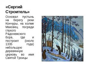 «Сергий Строитель» Основал пустынь на берегу реки Кончуры, на холме Маковец поср