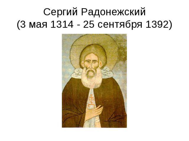 Сергий Радонежский (3 мая 1314 - 25 сентября 1392)