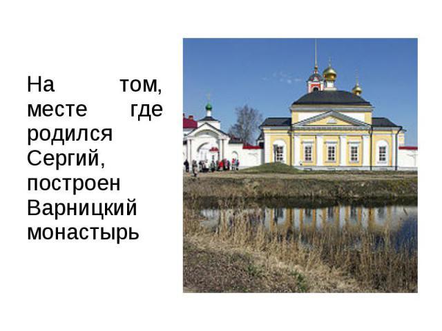 На том, месте где родился Сергий, построен Варницкий монастырь