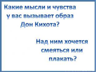 Какие мысли и чувства у вас вызывает образ Дон Кихота? Над ним хочется смеяться