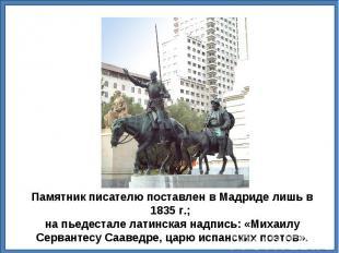 Памятник писателю поставлен в Мадриде лишь в 1835г.; на пьедестале латинская на