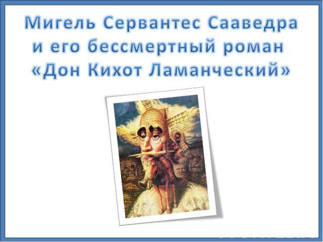 Мигель Сервантес Сааведра и его бессмертный роман «Дон Кихот Ламанческий»