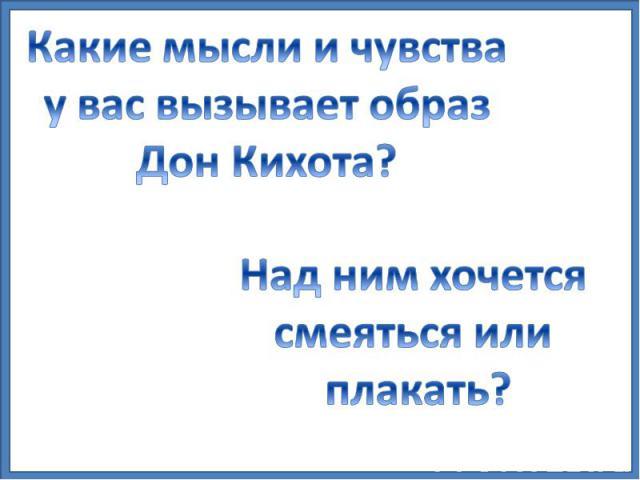 Какие мысли и чувства у вас вызывает образ Дон Кихота? Над ним хочется смеяться или плакать?
