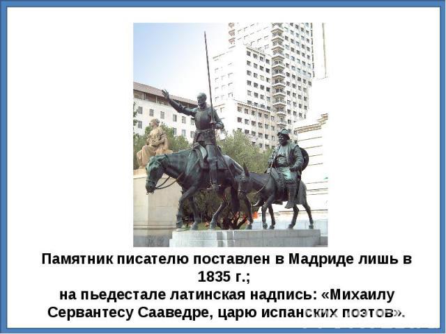 Памятник писателю поставлен в Мадриде лишь в 1835г.; на пьедестале латинская надпись: «Михаилу Сервантесу Сааведре, царю испанских поэтов».