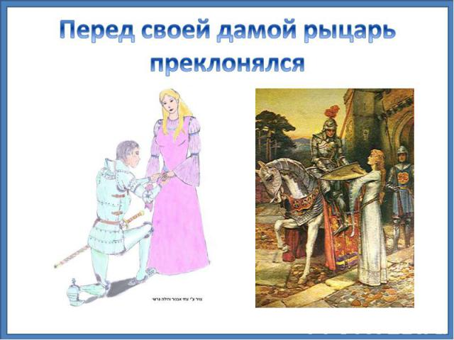Перед своей дамой рыцарь преклонялся