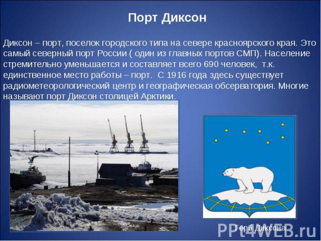 Порт Диксон Диксон – порт, поселок городского типа на севере красноярского края. Это самый северный порт России ( один из главных портов СМП). Население стремительно уменьшается и составляет всего 690 человек, т.к. единственное место работы – порт. …