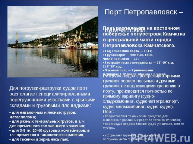 Порт Петропавловск – Камчатский. Для погрузки-разгрузки судов порт располагает специализированными перегрузочными участками с крытыми складами и грузовыми площадками: •для навалочных и лесных грузов, металлолома; •для разных генеральных грузов, в …