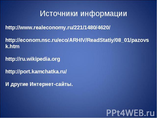 Источники информации http://www.realeconomy.ru/221/1480/4620/ http://econom.nsc.ru/eco/ARHIV/ReadStatiy/08_01/pazovsk.htm http://ru.wikipedia.org http://port.kamchatka.ru/ И другие Интернет-сайты.